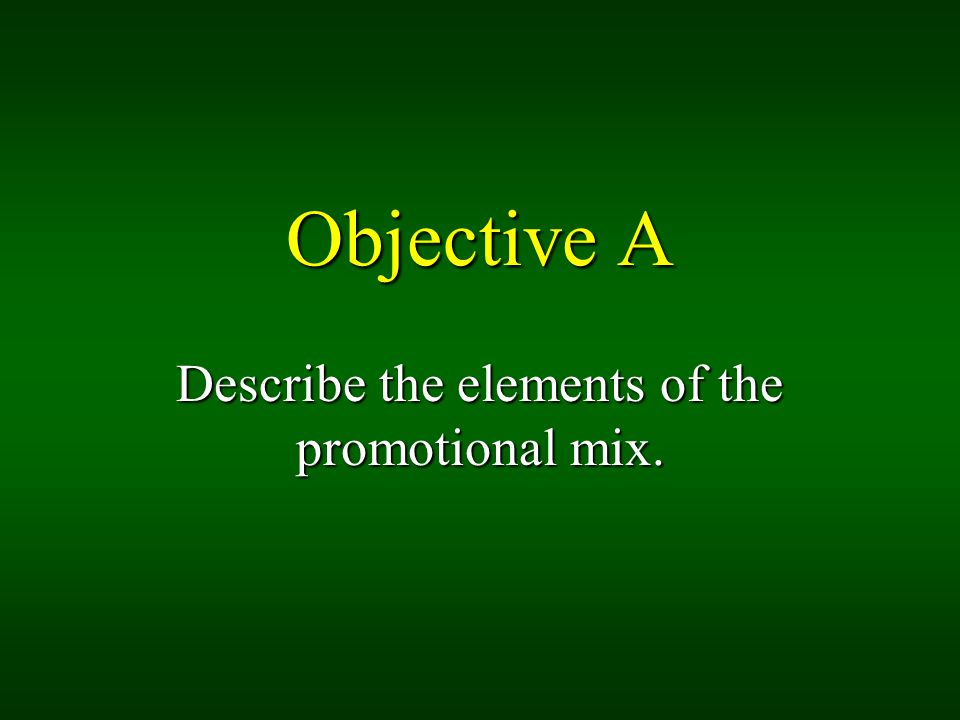 Objective A Describe the elements of the promotional mix.