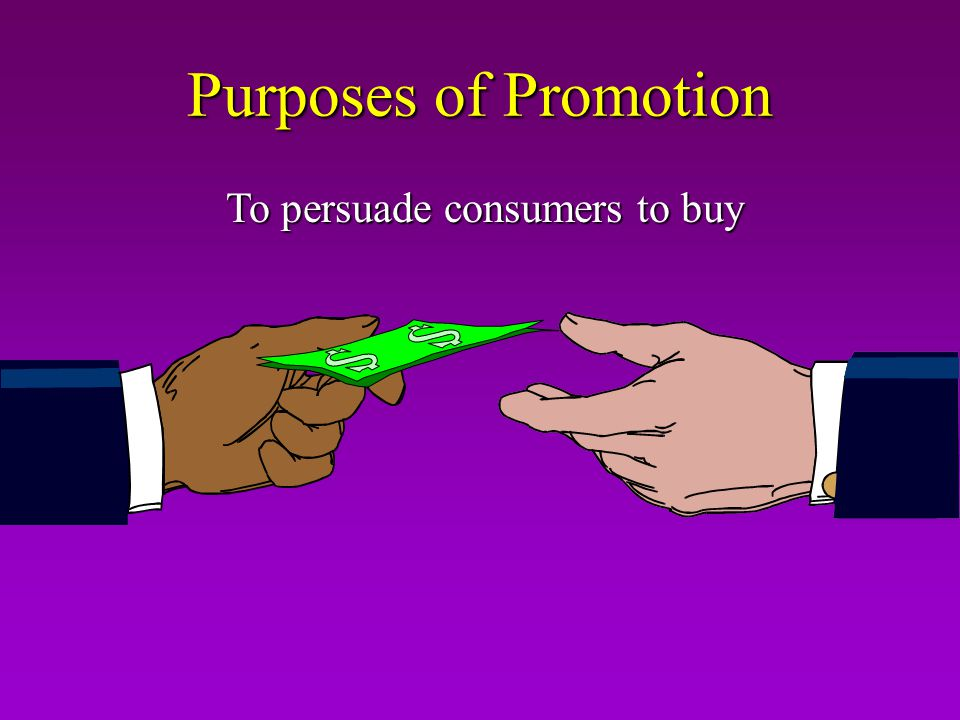 Purposes of Promotion To persuade consumers to buy