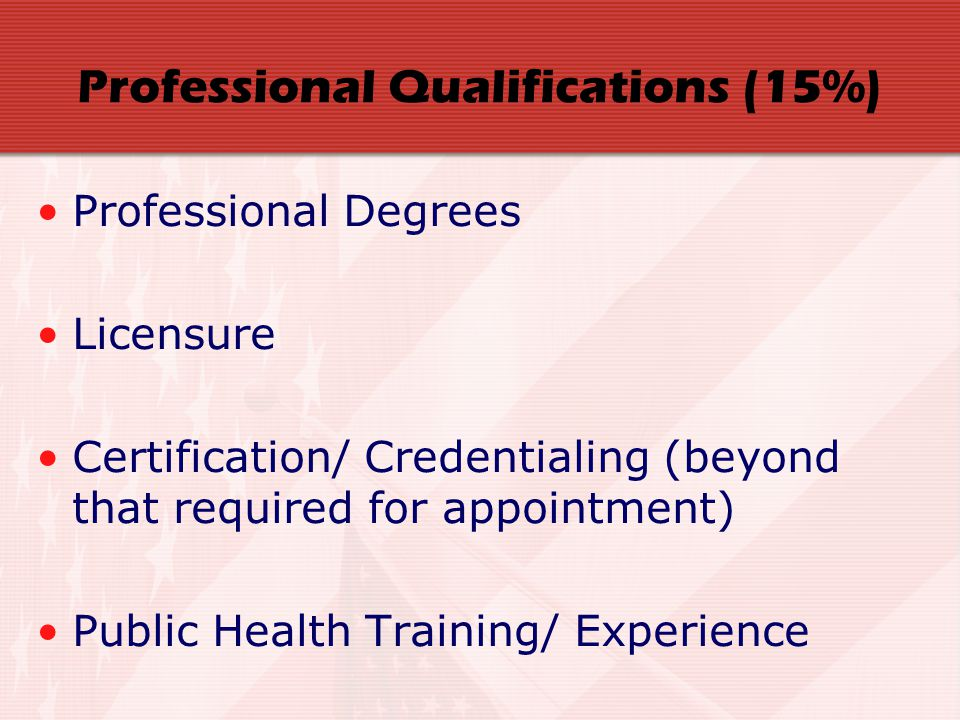 Professional Qualifications (15%) Professional Degrees Licensure Certification/ Credentialing (beyond that required for appointment) Public Health Tra