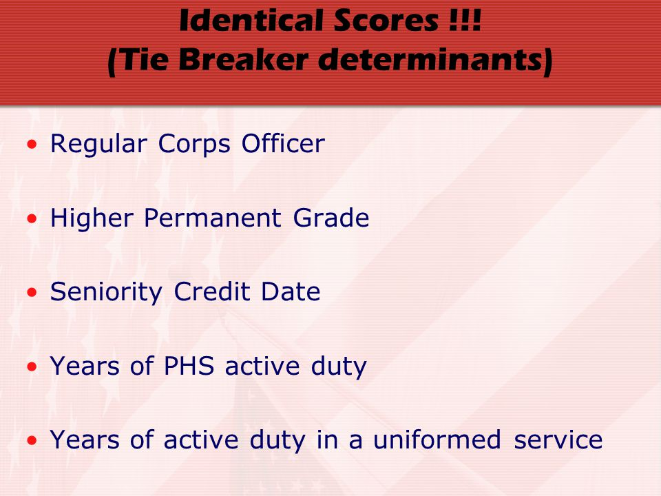 Identical Scores !!! (Tie Breaker determinants) Regular Corps Officer Higher Permanent Grade Seniority Credit Date Years of PHS active duty Years of a