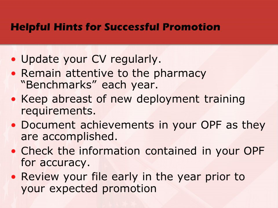 Helpful Hints for Successful Promotion Update your CV regularly. Remain attentive to the pharmacy Benchmarks each year. Keep abreast of new deployment