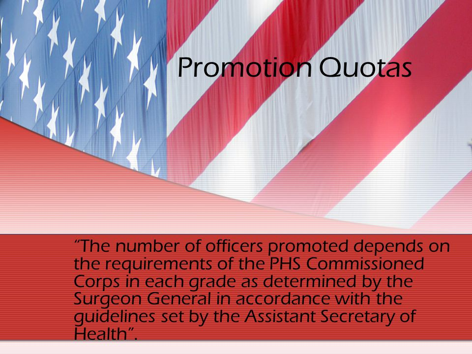 Promotion Quotas The number of officers promoted depends on the requirements of the PHS Commissioned Corps in each grade as determined by the Surgeon
