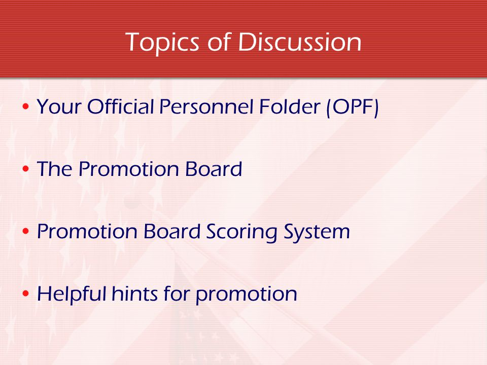 Topics of Discussion Your Official Personnel Folder (OPF) The Promotion Board Promotion Board Scoring System Helpful hints for promotion