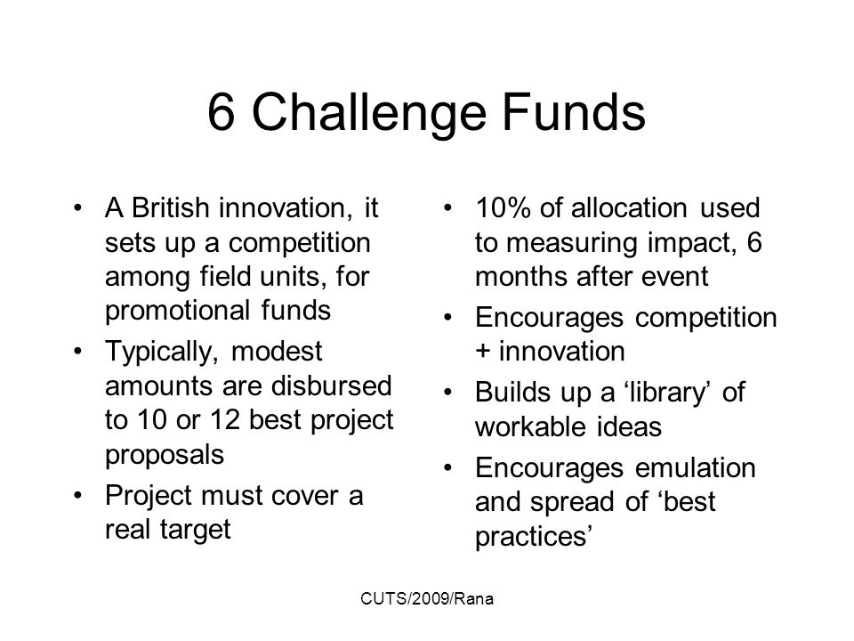 CUTS/2009/Rana 6 Challenge Funds A British innovation, it sets up a competition among field units, for promotional funds Typically, modest amounts are disbursed to 10 or 12 best project proposals Project must cover a real target 10% of allocation used to measuring impact, 6 months after event Encourages competition + innovation Builds up a library of workable ideas Encourages emulation and spread of best practices