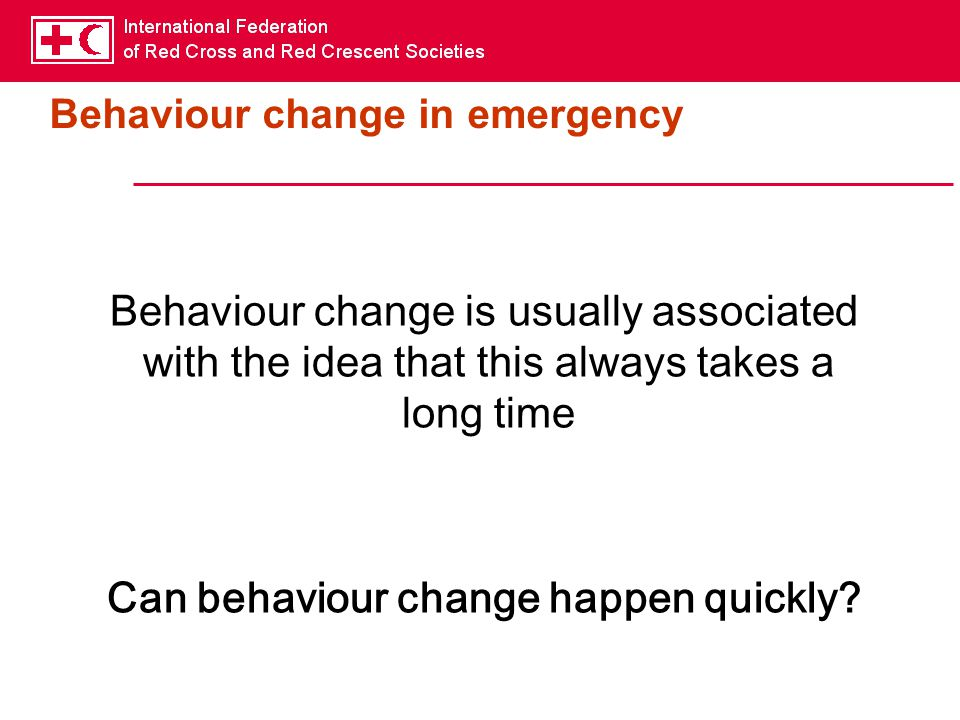 Behaviour change in emergency Behaviour change is usually associated with the idea that this always takes a long time Can behaviour change happen quickly?