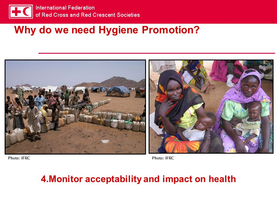 Why do we need Hygiene Promotion? Photo: IFRC 4.Monitor acceptability and impact on health