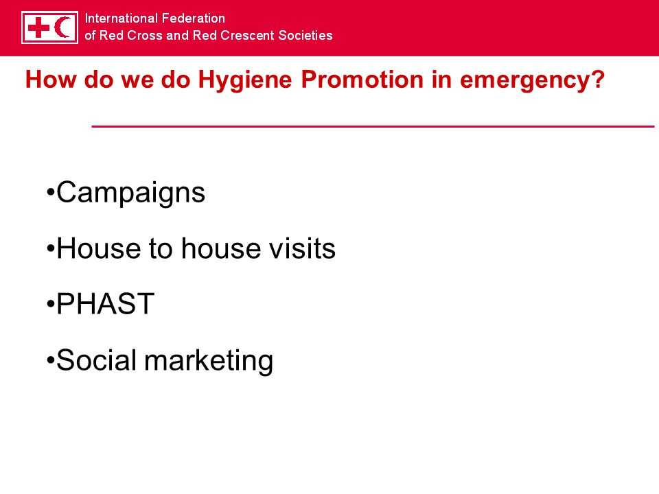 How do we do Hygiene Promotion in emergency? Campaigns House to house visits PHAST Social marketing