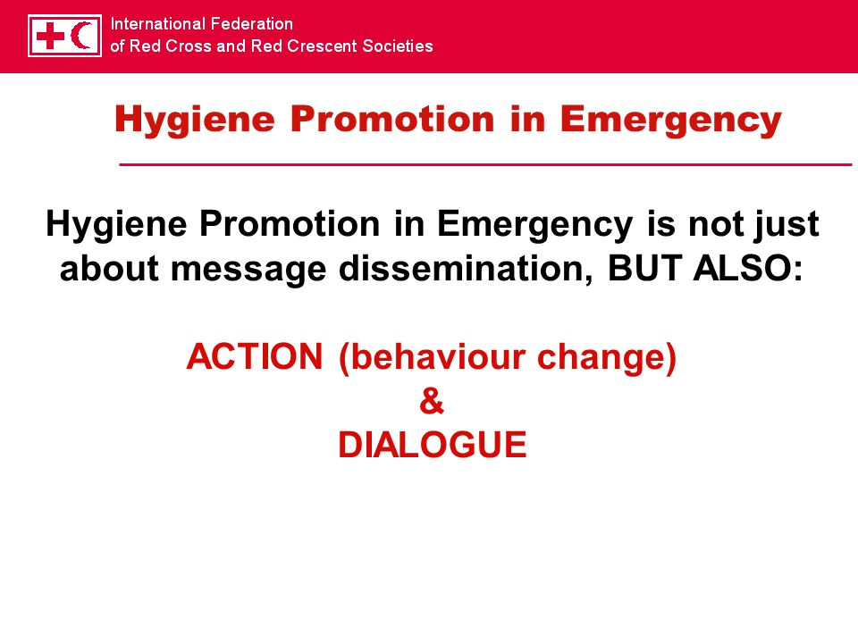 Hygiene Promotion in Emergency is not just about message dissemination, BUT ALSO: ACTION (behaviour change) & DIALOGUE Hygiene Promotion in Emergency