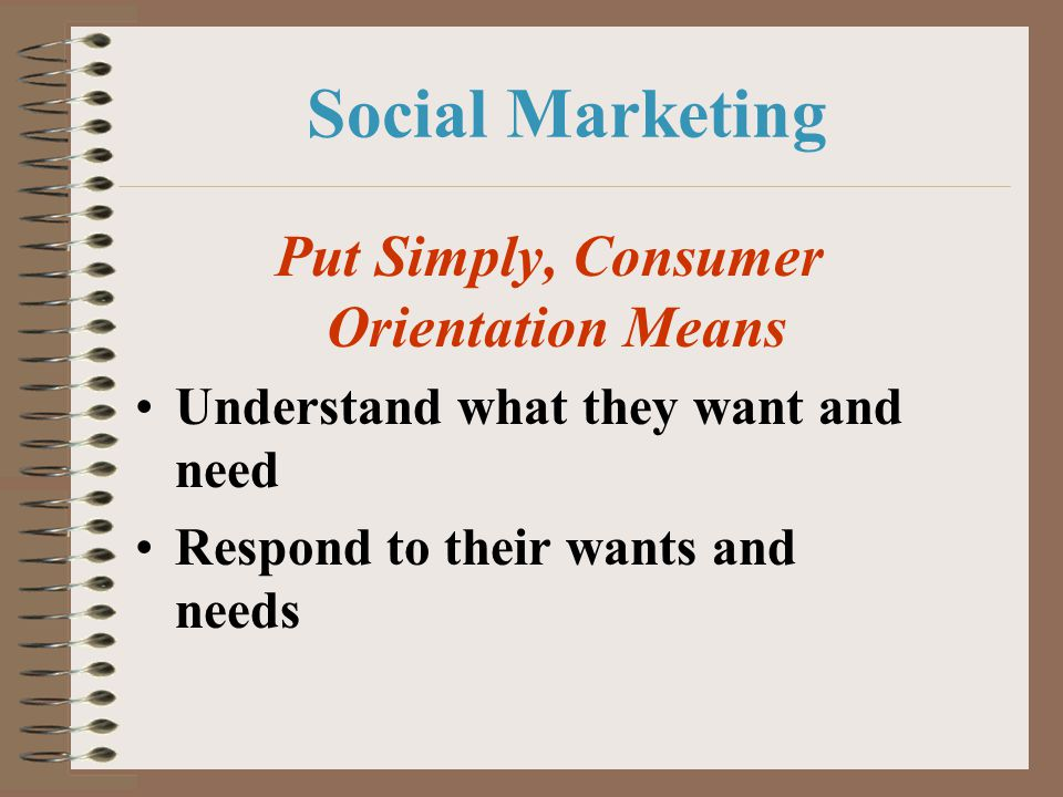 Social Marketing Put Simply, Consumer Orientation Means Understand what they want and need Respond to their wants and needs