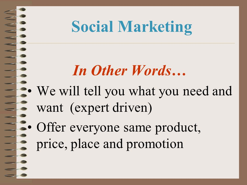 Social Marketing In Other Words… We will tell you what you need and want (expert driven) Offer everyone same product, price, place and promotion