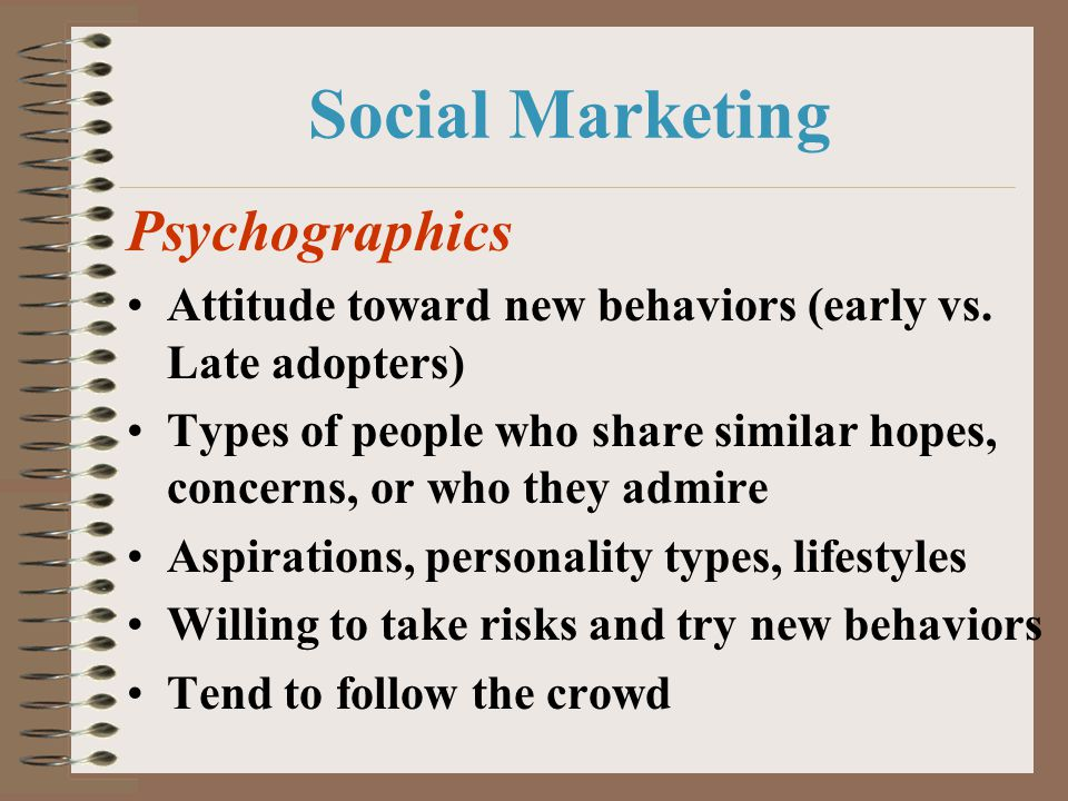 Social Marketing Psychographics Attitude toward new behaviors (early vs. Late adopters) Types of people who share similar hopes, concerns, or who they