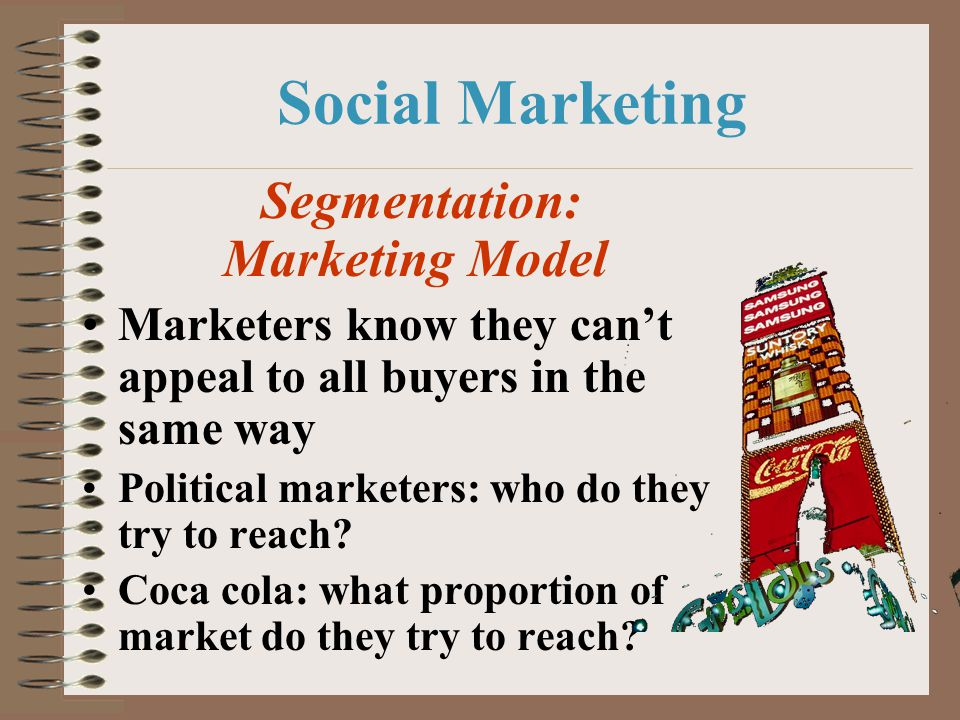Social Marketing Segmentation: Marketing Model Marketers know they cant appeal to all buyers in the same way Political marketers: who do they try to r