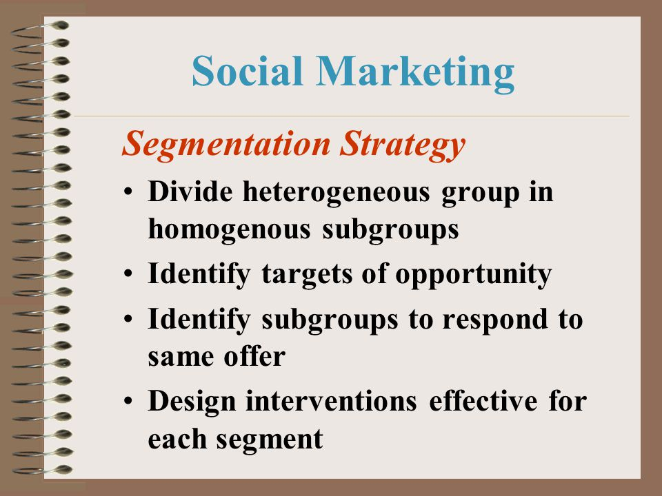 Social Marketing Segmentation Strategy Divide heterogeneous group in homogenous subgroups Identify targets of opportunity Identify subgroups to respon