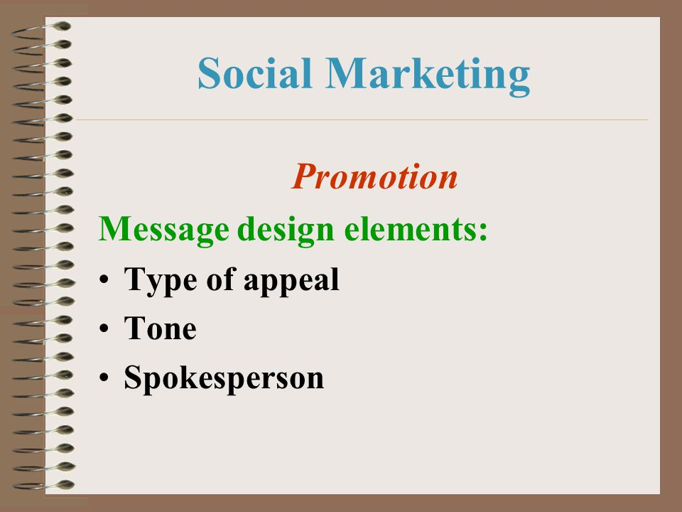 Social Marketing Promotion Message design elements: Type of appeal Tone Spokesperson