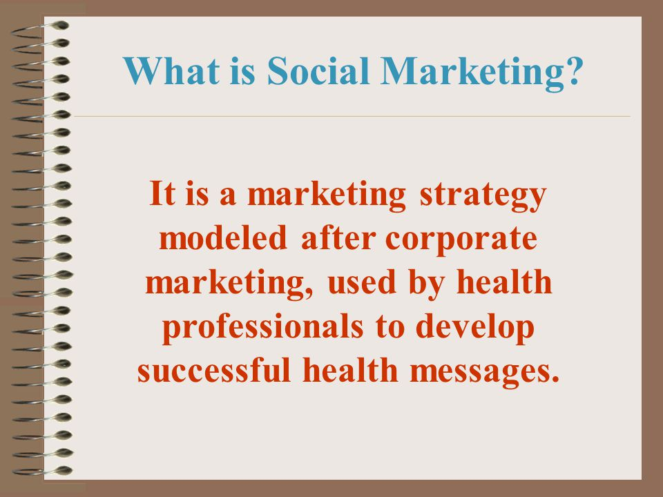 What is Social Marketing? It is a marketing strategy modeled after corporate marketing, used by health professionals to develop successful health mess