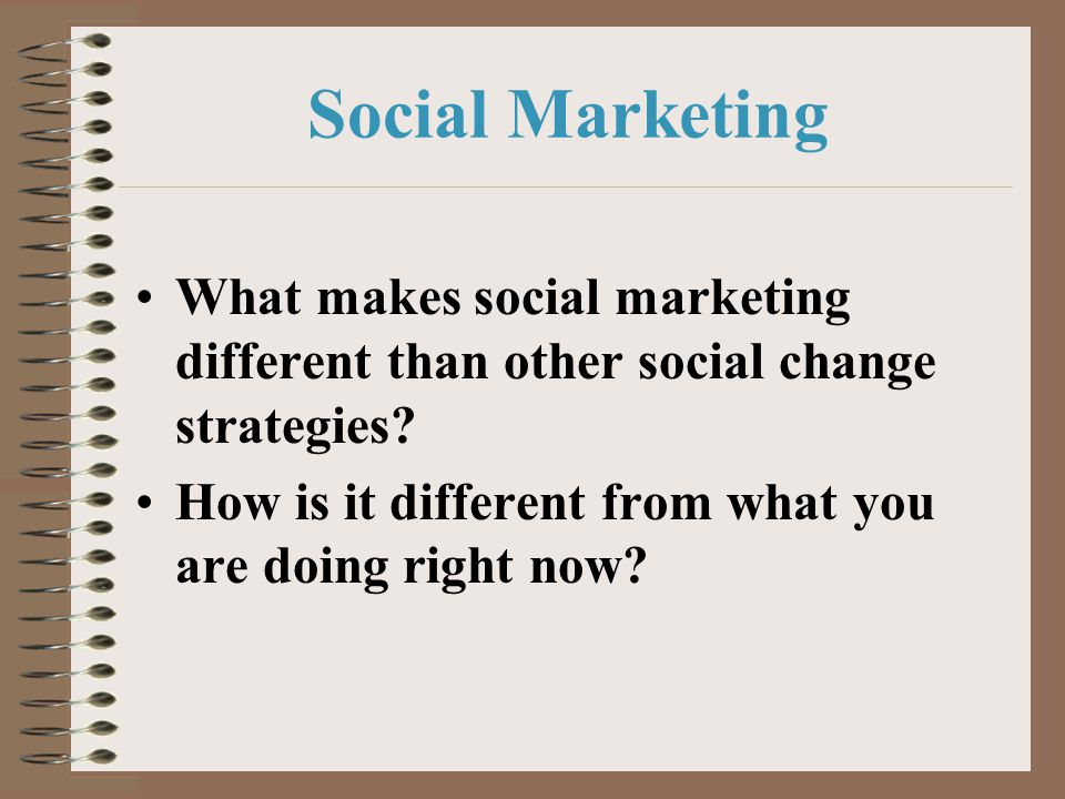 Social Marketing What makes social marketing different than other social change strategies? How is it different from what you are doing right now?