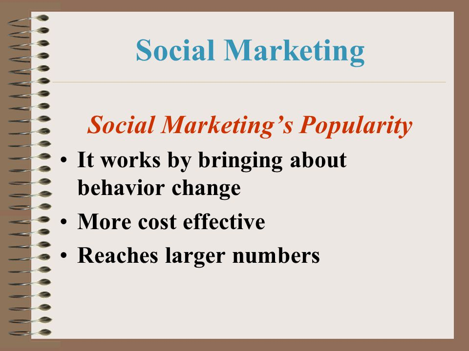 Social Marketing Social Marketings Popularity It works by bringing about behavior change More cost effective Reaches larger numbers