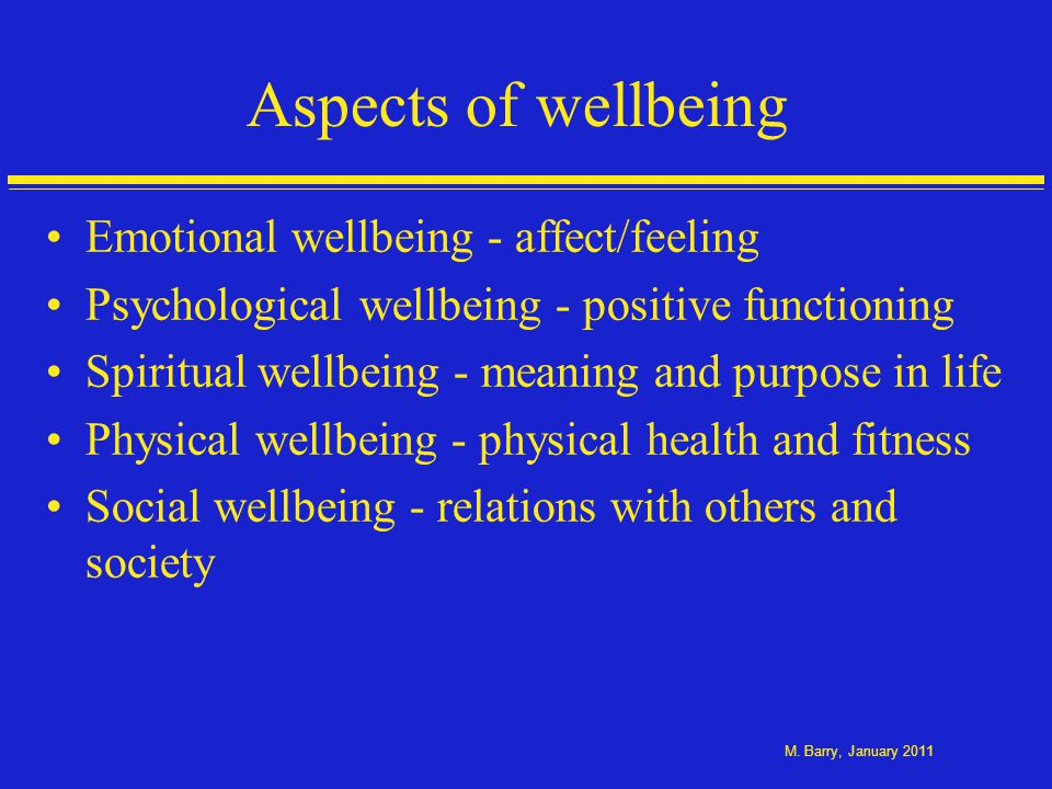 Concepts of positive mental health Conceptualisations of positive mental health (Keyes, 2002; Huppert, 2005; Ryff et al., 2006) –Hedonic - subjective well-being and life satisfaction –Eudaimonic - positive functioning, engagement, fulfilment and social well-being Keyes concept of optimal mental health or flourishing