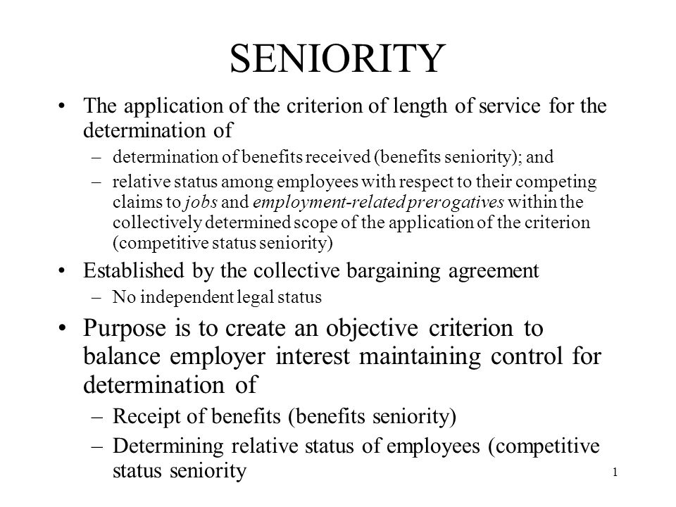 1 SENIORITY The application of the criterion of length of service for the determination of –determination of benefits received (benefits seniority); and –relative status among employees with respect to their competing claims to jobs and employment-related prerogatives within the collectively determined scope of the application of the criterion (competitive status seniority) Established by the collective bargaining agreement –No independent legal status Purpose is to create an objective criterion to balance employer interest maintaining control for determination of –Receipt of benefits (benefits seniority) –Determining relative status of employees (competitive status seniority