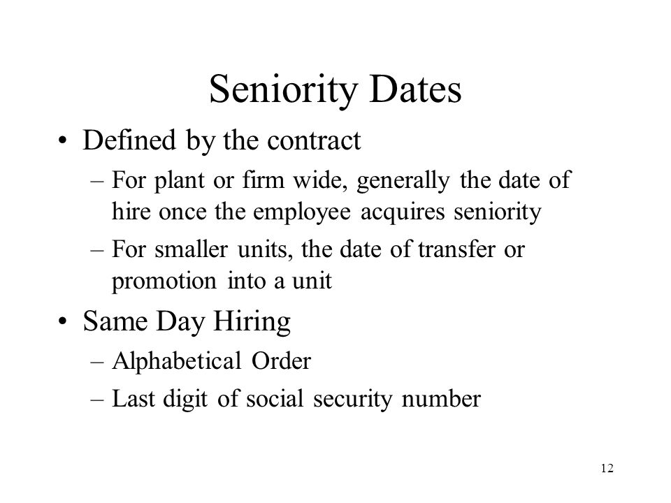 Seniority Dates Defined by the contract –For plant or firm wide, generally the date of hire once the employee acquires seniority –For smaller units, the date of transfer or promotion into a unit Same Day Hiring –Alphabetical Order –Last digit of social security number 12