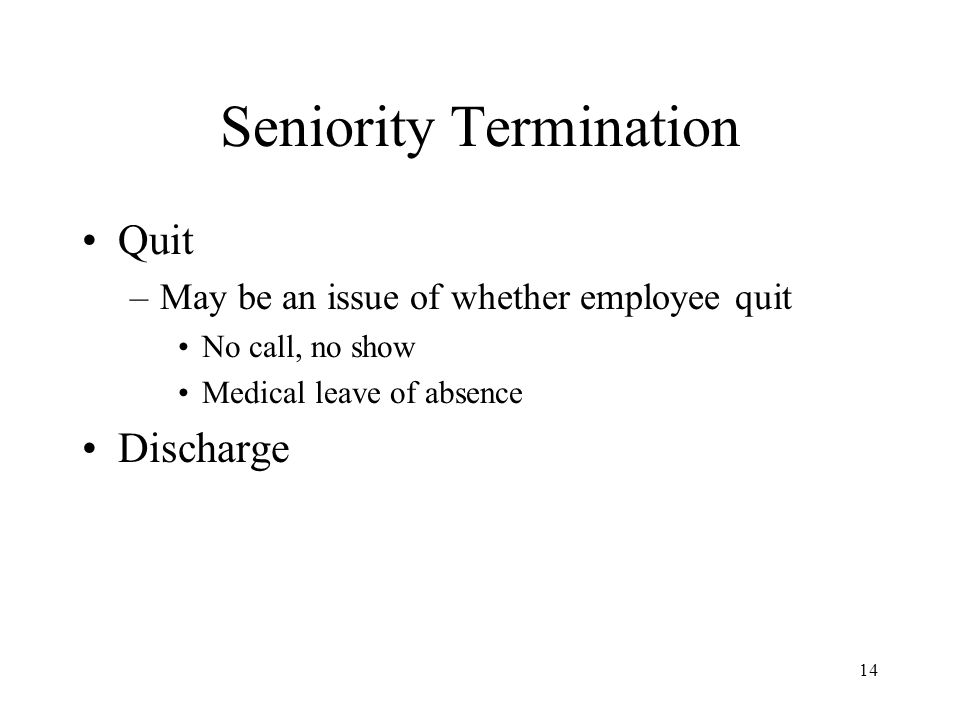 Seniority Termination Quit –May be an issue of whether employee quit No call, no show Medical leave of absence Discharge 14