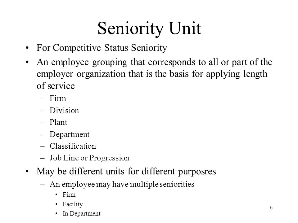 6 Seniority Unit For Competitive Status Seniority An employee grouping that corresponds to all or part of the employer organization that is the basis for applying length of service –Firm –Division –Plant –Department –Classification –Job Line or Progression May be different units for different purposres –An employee may have multiple seniorities Firm Facility In Department