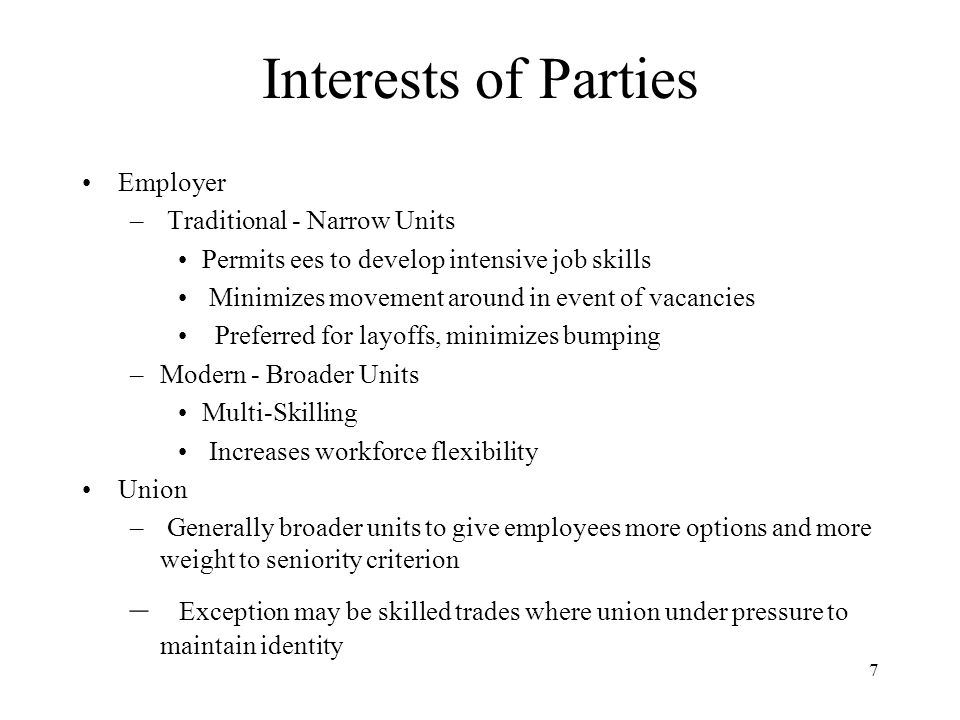 7 Interests of Parties Employer – Traditional - Narrow Units Permits ees to develop intensive job skills Minimizes movement around in event of vacancies Preferred for layoffs, minimizes bumping –Modern - Broader Units Multi-Skilling Increases workforce flexibility Union – Generally broader units to give employees more options and more weight to seniority criterion – Exception may be skilled trades where union under pressure to maintain identity