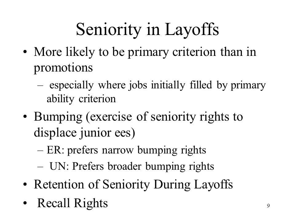 9 Seniority in Layoffs More likely to be primary criterion than in promotions – especially where jobs initially filled by primary ability criterion Bumping (exercise of seniority rights to displace junior ees) –ER: prefers narrow bumping rights – UN: Prefers broader bumping rights Retention of Seniority During Layoffs Recall Rights