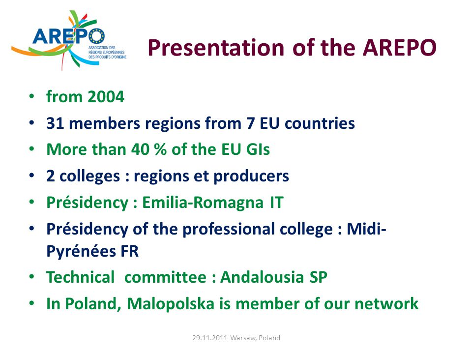 Presentation of the AREPO from 2004 31 members regions from 7 EU countries More than 40 % of the EU GIs 2 colleges : regions et producers Présidency : Emilia-Romagna IT Présidency of the professional college : Midi- Pyrénées FR Technical committee : Andalousia SP In Poland, Malopolska is member of our network 29.11.2011 Warsaw, Poland