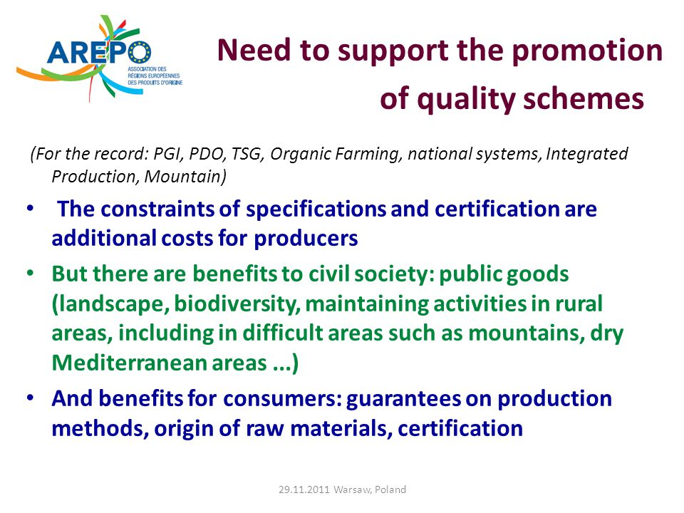 Need to support the promotion of quality schemes (For the record: PGI, PDO, TSG, Organic Farming, national systems, Integrated Production, Mountain) The constraints of specifications and certification are additional costs for producers But there are benefits to civil society: public goods (landscape, biodiversity, maintaining activities in rural areas, including in difficult areas such as mountains, dry Mediterranean areas...) And benefits for consumers: guarantees on production methods, origin of raw materials, certification 29.11.2011 Warsaw, Poland