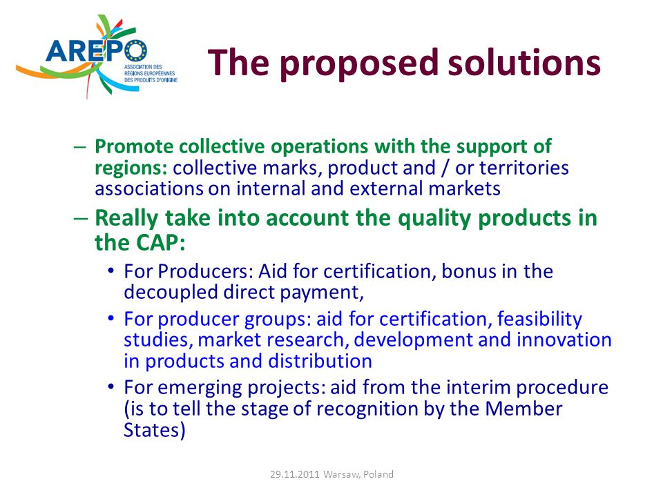 The proposed solutions – Promote collective operations with the support of regions: collective marks, product and / or territories associations on internal and external markets – Really take into account the quality products in the CAP: For Producers: Aid for certification, bonus in the decoupled direct payment, For producer groups: aid for certification, feasibility studies, market research, development and innovation in products and distribution For emerging projects: aid from the interim procedure (is to tell the stage of recognition by the Member States) 29.11.2011 Warsaw, Poland