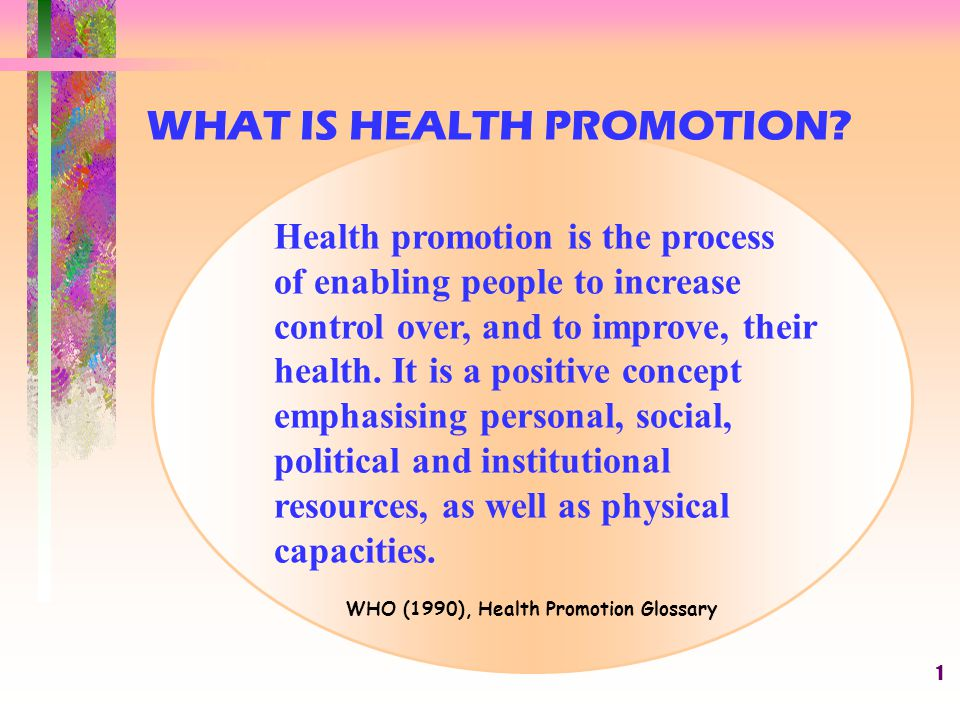 1 Health promotion is the process of enabling people to increase control over, and to improve, their health. It is a positive concept emphasising pers