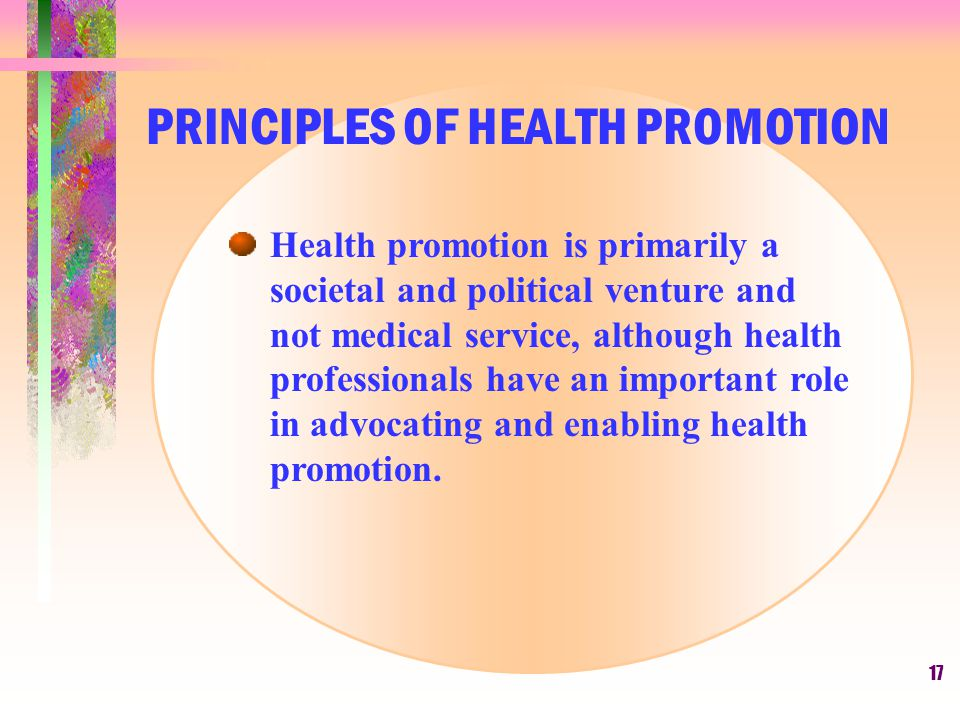 17 Health promotion is primarily a societal and political venture and not medical service, although health professionals have an important role in adv