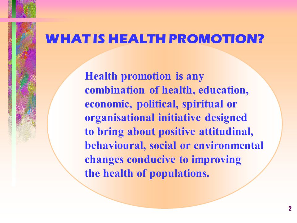 2 Health promotion is any combination of health, education, economic, political, spiritual or organisational initiative designed to bring about positi