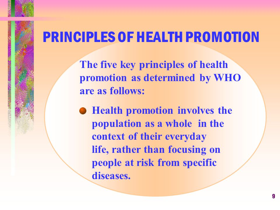 9 The five key principles of health promotion as determined by WHO are as follows: Health promotion involves the population as a whole in the context