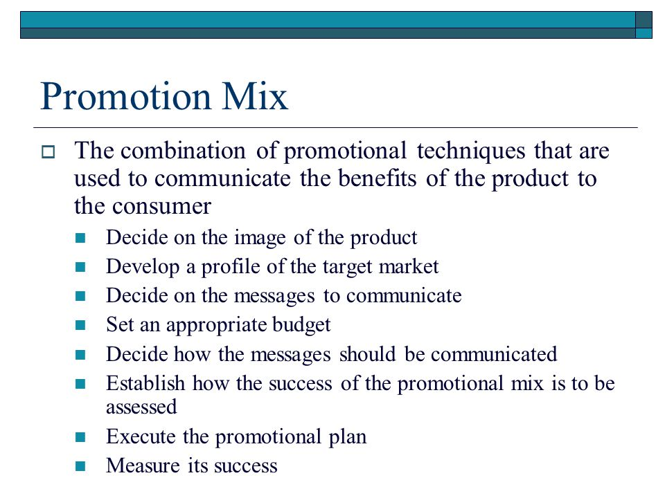 Promotion Mix The combination of promotional techniques that are used to communicate the benefits of the product to the consumer Decide on the image o