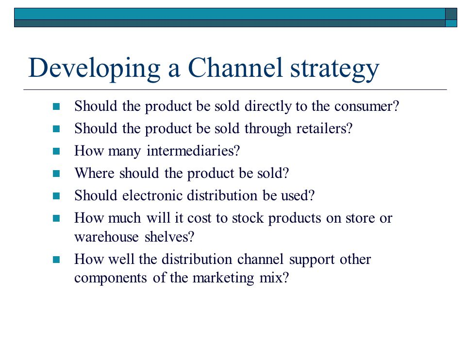 Developing a Channel strategy Should the product be sold directly to the consumer? Should the product be sold through retailers? How many intermediari