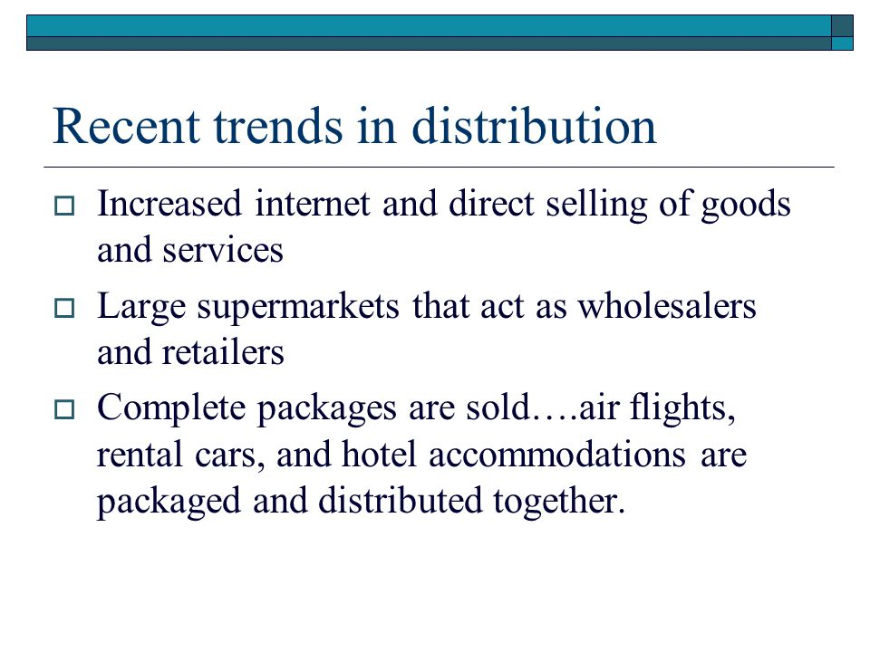 Recent trends in distribution Increased internet and direct selling of goods and services Large supermarkets that act as wholesalers and retailers Com