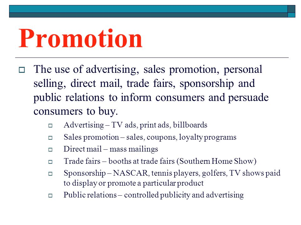 Promotion The use of advertising, sales promotion, personal selling, direct mail, trade fairs, sponsorship and public relations to inform consumers an
