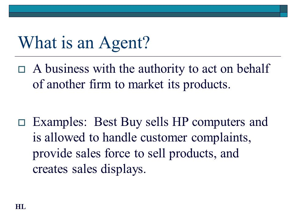 What is an Agent? A business with the authority to act on behalf of another firm to market its products. Examples: Best Buy sells HP computers and is
