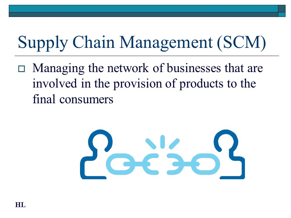 Supply Chain Management (SCM) Managing the network of businesses that are involved in the provision of products to the final consumers HL