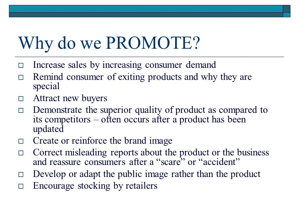 Why do we PROMOTE? Increase sales by increasing consumer demand Remind consumer of exiting products and why they are special Attract new buyers Demons