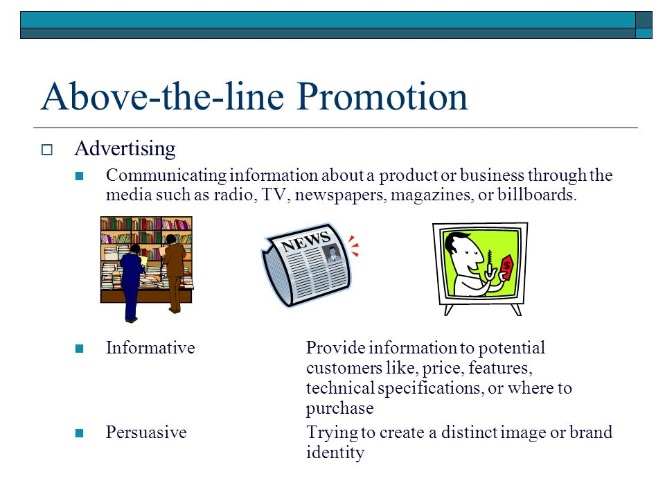 Above-the-line Promotion Advertising Communicating information about a product or business through the media such as radio, TV, newspapers, magazines,