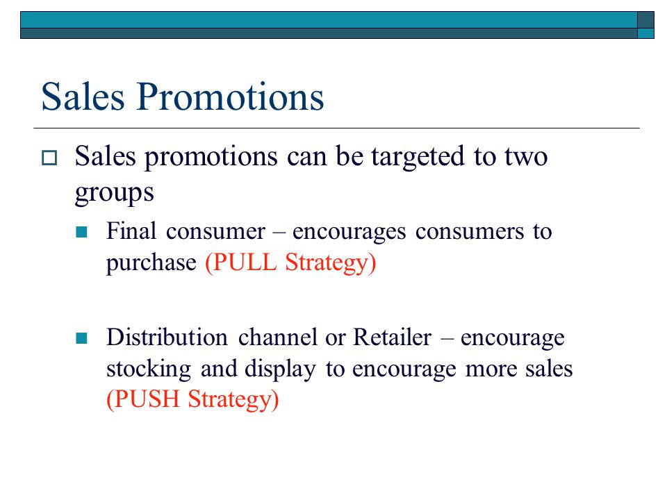 Sales Promotions Sales promotions can be targeted to two groups Final consumer – encourages consumers to purchase (PULL Strategy) Distribution channel