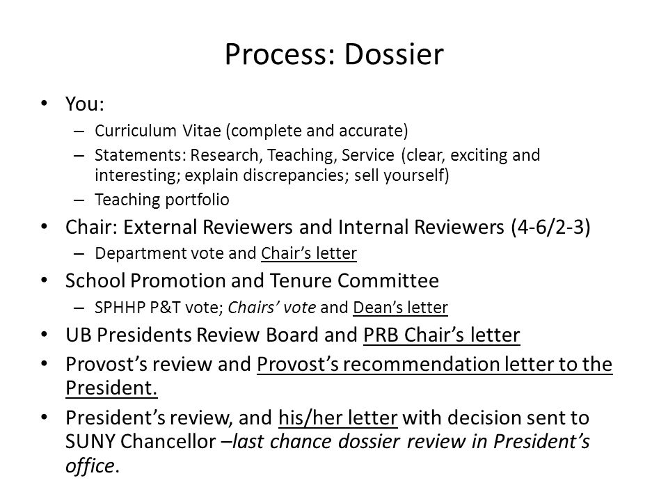 Process: Dossier You: – Curriculum Vitae (complete and accurate) – Statements: Research, Teaching, Service (clear, exciting and interesting; explain d