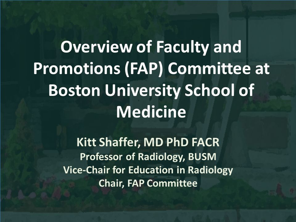 Overview of Faculty and Promotions (FAP) Committee at Boston University School of Medicine Kitt Shaffer, MD PhD FACR Professor of Radiology, BUSM Vice