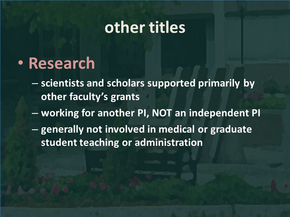 other titles Research – scientists and scholars supported primarily by other facultys grants – working for another PI, NOT an independent PI – generally not involved in medical or graduate student teaching or administration