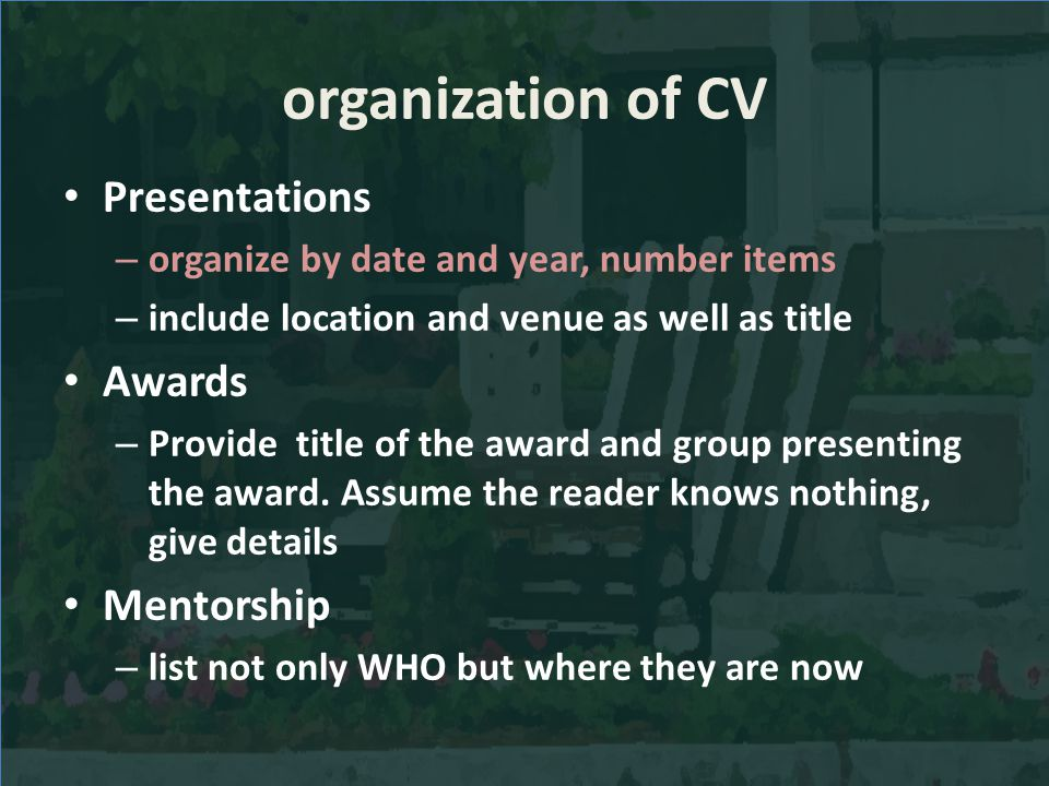organization of CV Presentations – organize by date and year, number items – include location and venue as well as title Awards – Provide title of the award and group presenting the award.