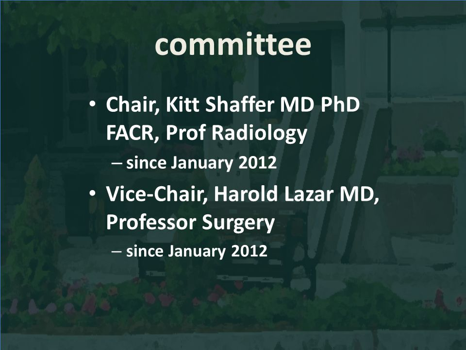 committee Chair, Kitt Shaffer MD PhD FACR, Prof Radiology – since January 2012 Vice-Chair, Harold Lazar MD, Professor Surgery – since January 2012