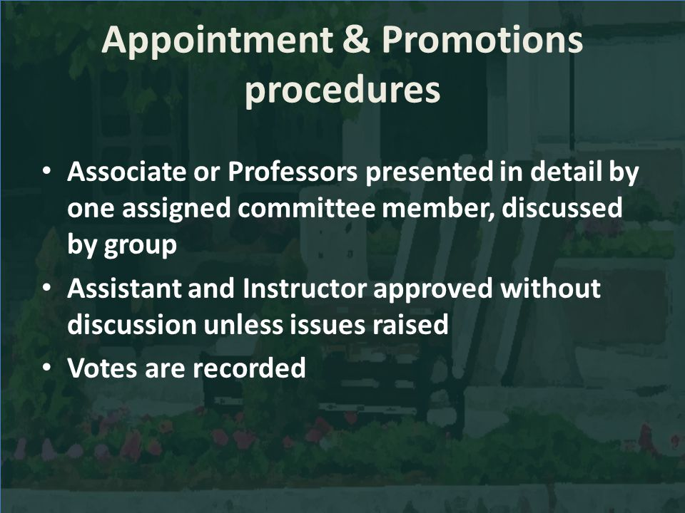 Appointment & Promotions procedures Associate or Professors presented in detail by one assigned committee member, discussed by group Assistant and Instructor approved without discussion unless issues raised Votes are recorded